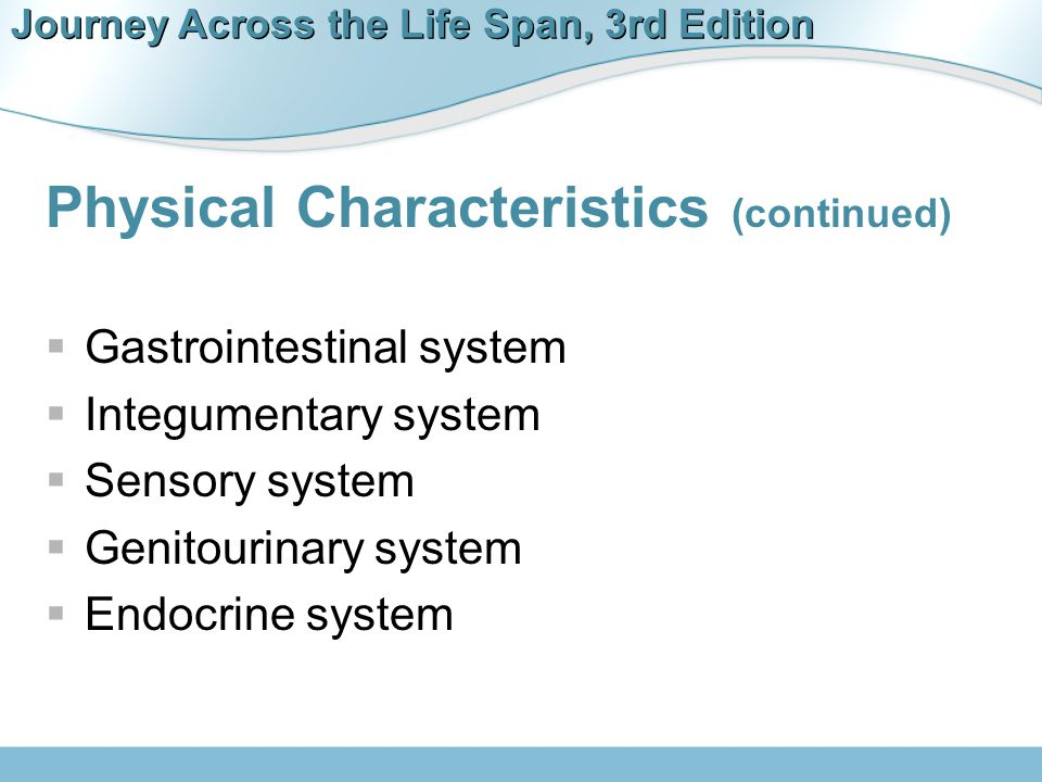 Journey Across the Life Span, 3rd Edition Physical Characteristics (continued)  Gastrointestinal system  Integumentary system  Sensory system  Gen