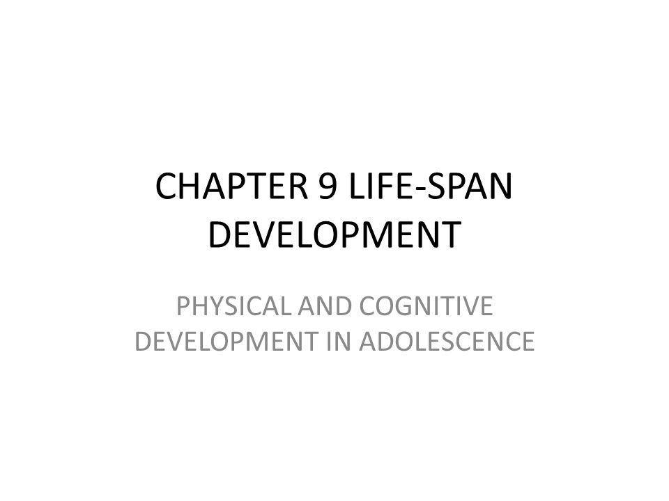 CHAPTER 9 LIFE-SPAN DEVELOPMENT PHYSICAL AND COGNITIVE DEVELOPMENT IN ADOLESCENCE