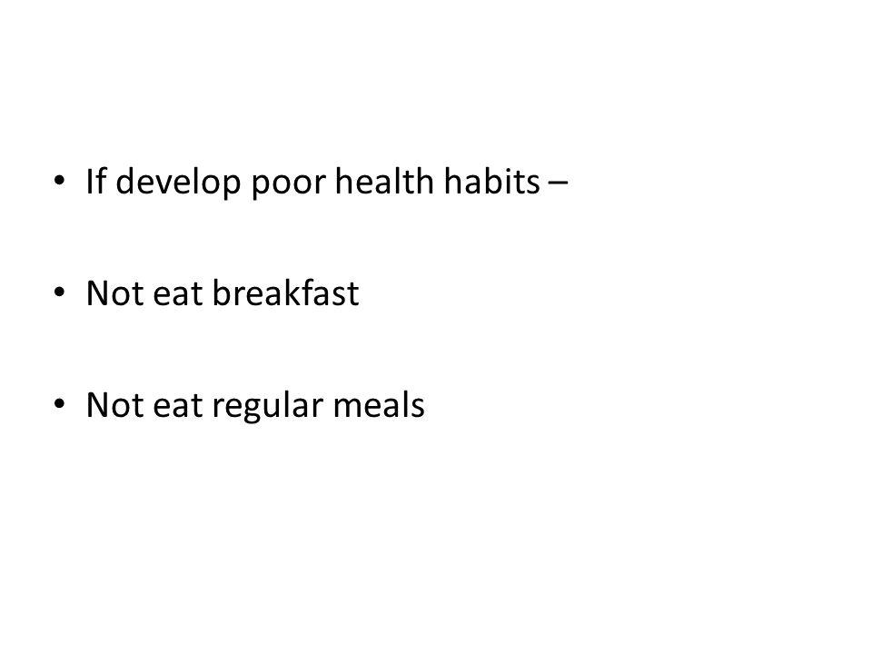 If develop poor health habits – Not eat breakfast Not eat regular meals