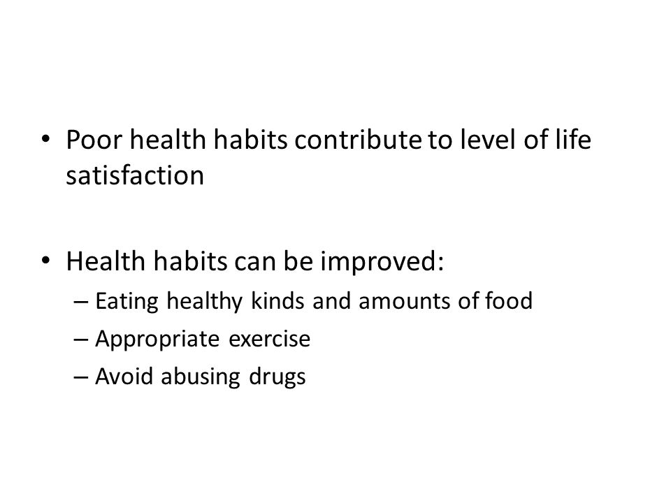 Poor health habits contribute to level of life satisfaction Health habits can be improved: – Eating healthy kinds and amounts of food – Appropriate ex