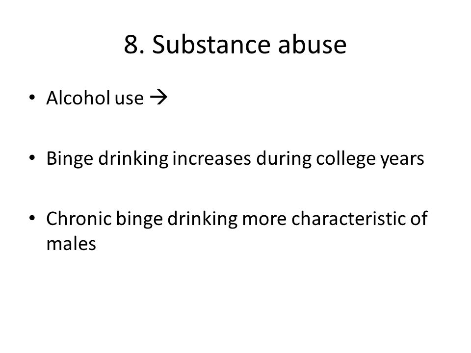 8. Substance abuse Alcohol use  Binge drinking increases during college years Chronic binge drinking more characteristic of males