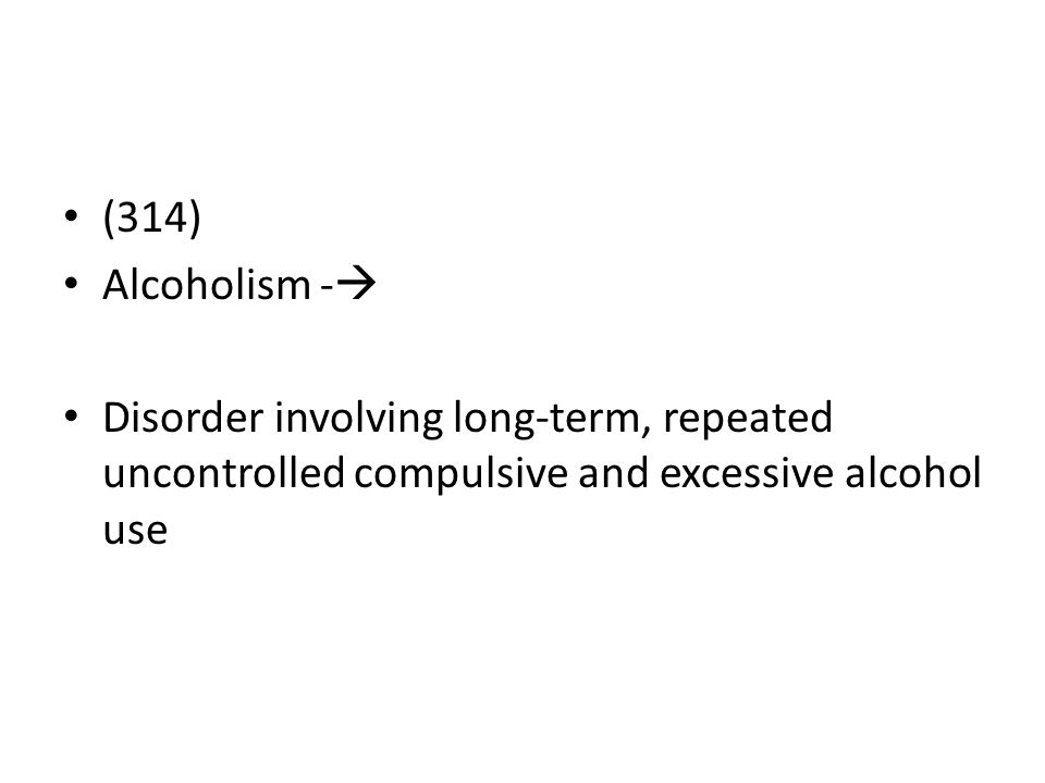 (314) Alcoholism -  Disorder involving long-term, repeated uncontrolled compulsive and excessive alcohol use