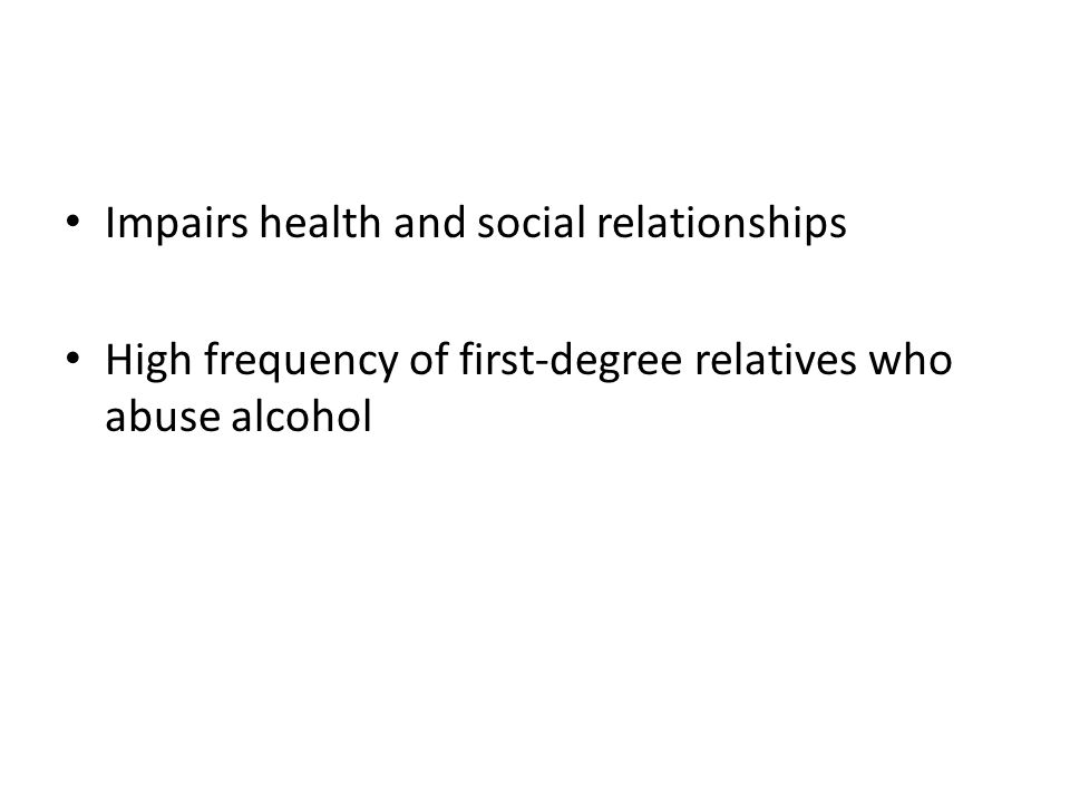 Impairs health and social relationships High frequency of first-degree relatives who abuse alcohol