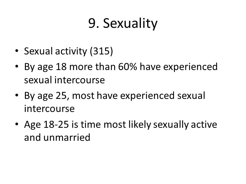 9. Sexuality Sexual activity (315) By age 18 more than 60% have experienced sexual intercourse By age 25, most have experienced sexual intercourse Age