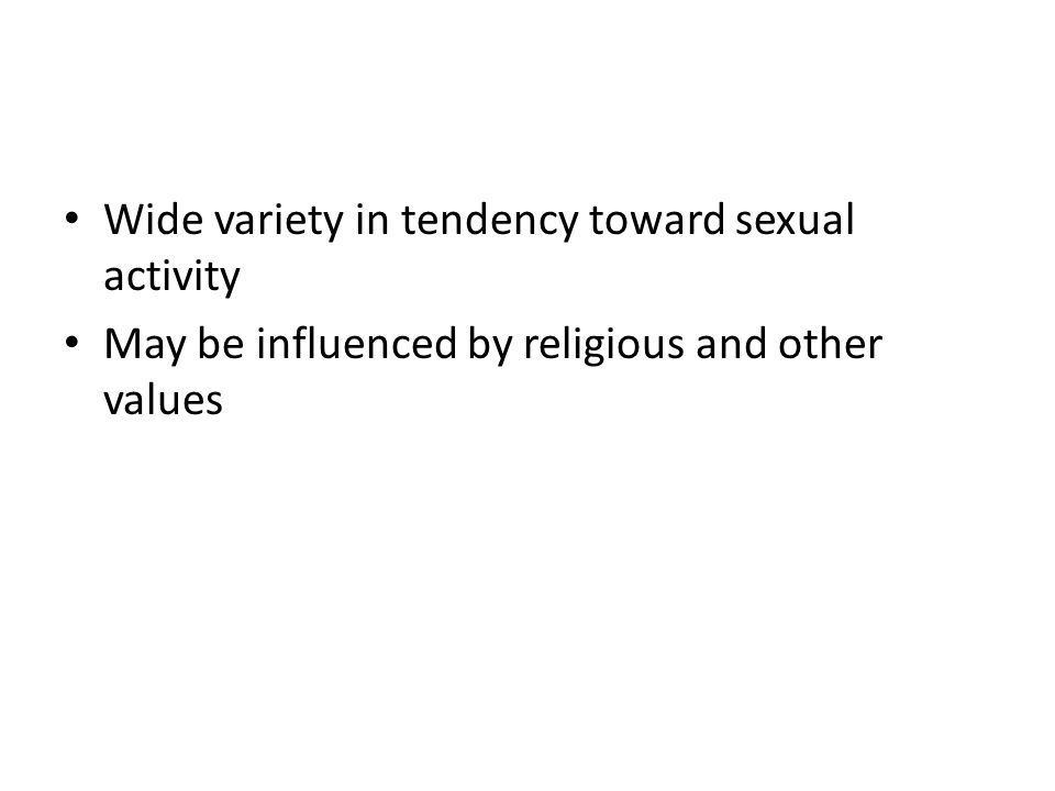 Wide variety in tendency toward sexual activity May be influenced by religious and other values