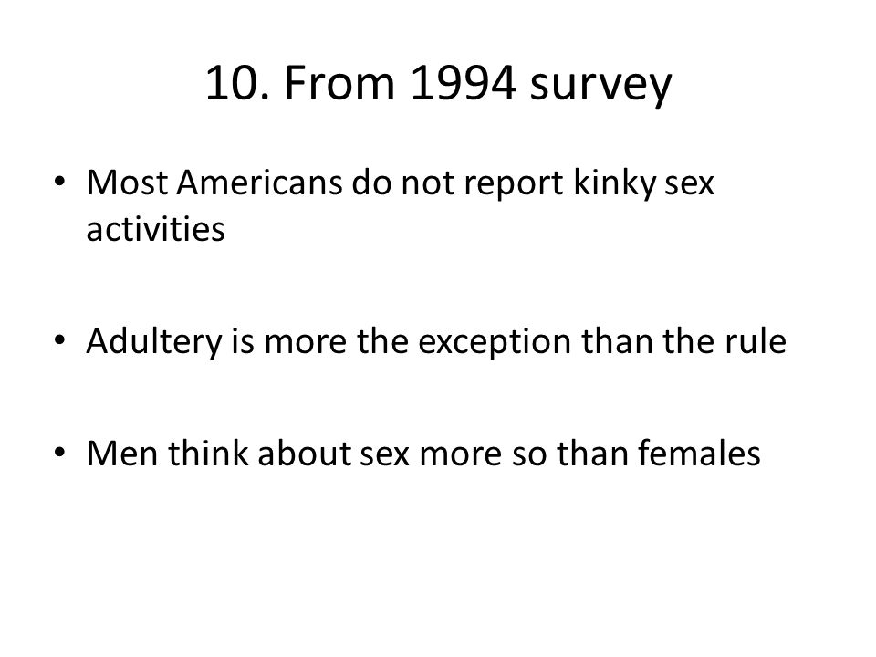 10. From 1994 survey Most Americans do not report kinky sex activities Adultery is more the exception than the rule Men think about sex more so than f
