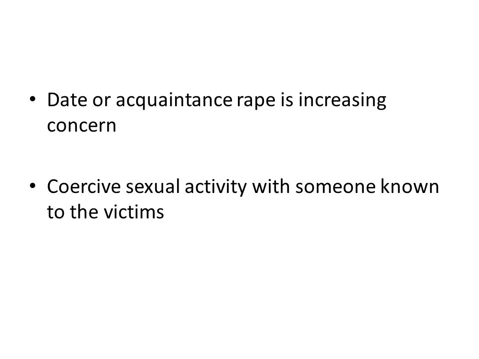 Date or acquaintance rape is increasing concern Coercive sexual activity with someone known to the victims