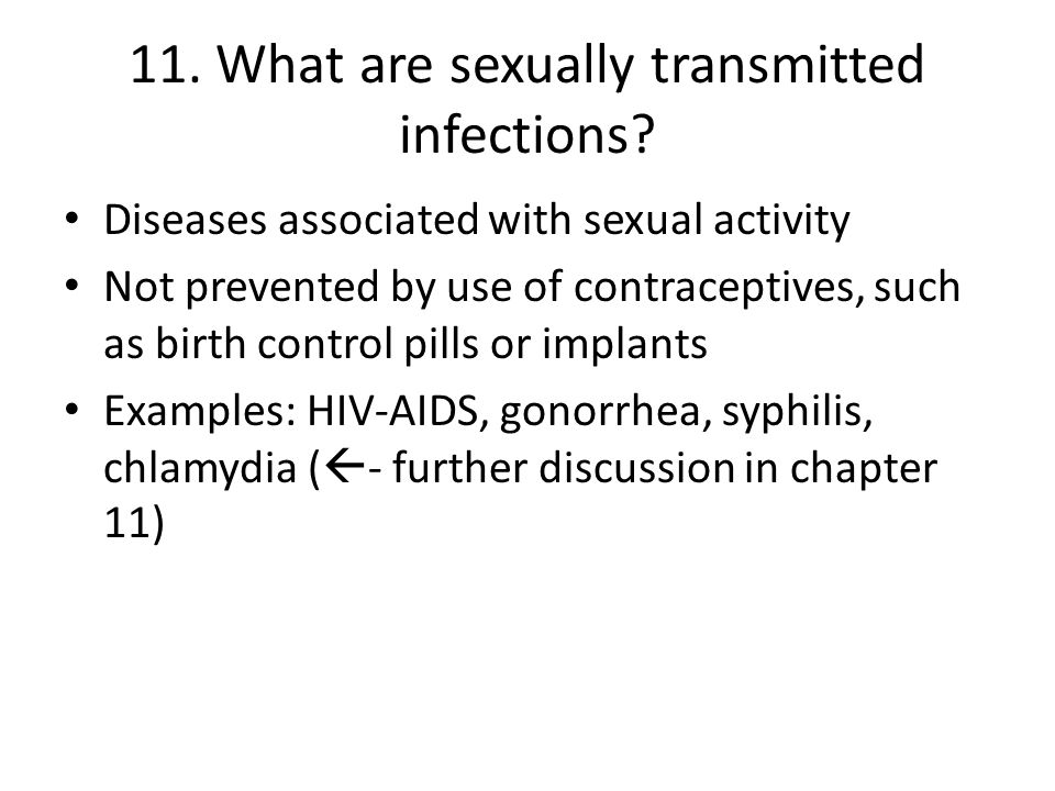 11. What are sexually transmitted infections? Diseases associated with sexual activity Not prevented by use of contraceptives, such as birth control p
