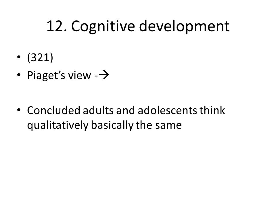 12. Cognitive development (321) Piaget's view -  Concluded adults and adolescents think qualitatively basically the same