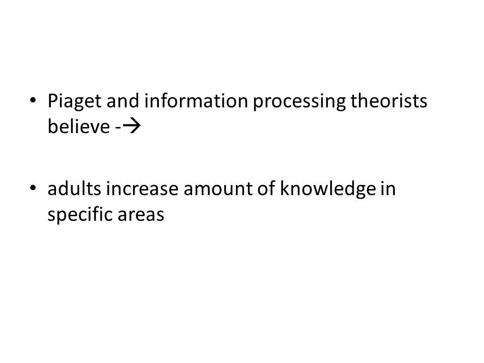 Piaget and information processing theorists believe -  adults increase amount of knowledge in specific areas