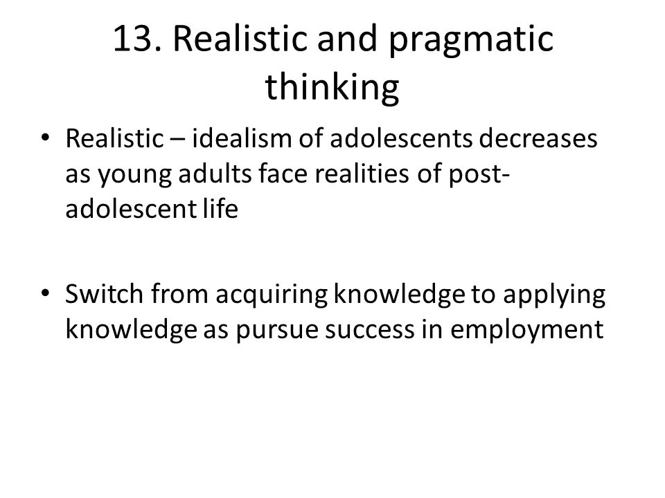 13. Realistic and pragmatic thinking Realistic – idealism of adolescents decreases as young adults face realities of post- adolescent life Switch from