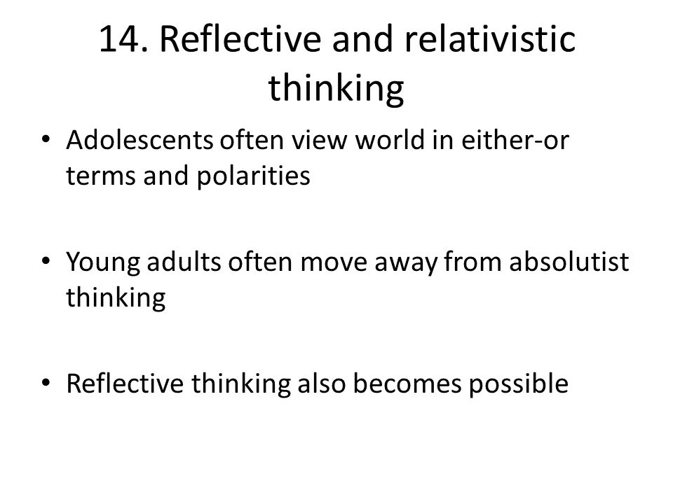 14. Reflective and relativistic thinking Adolescents often view world in either-or terms and polarities Young adults often move away from absolutist t