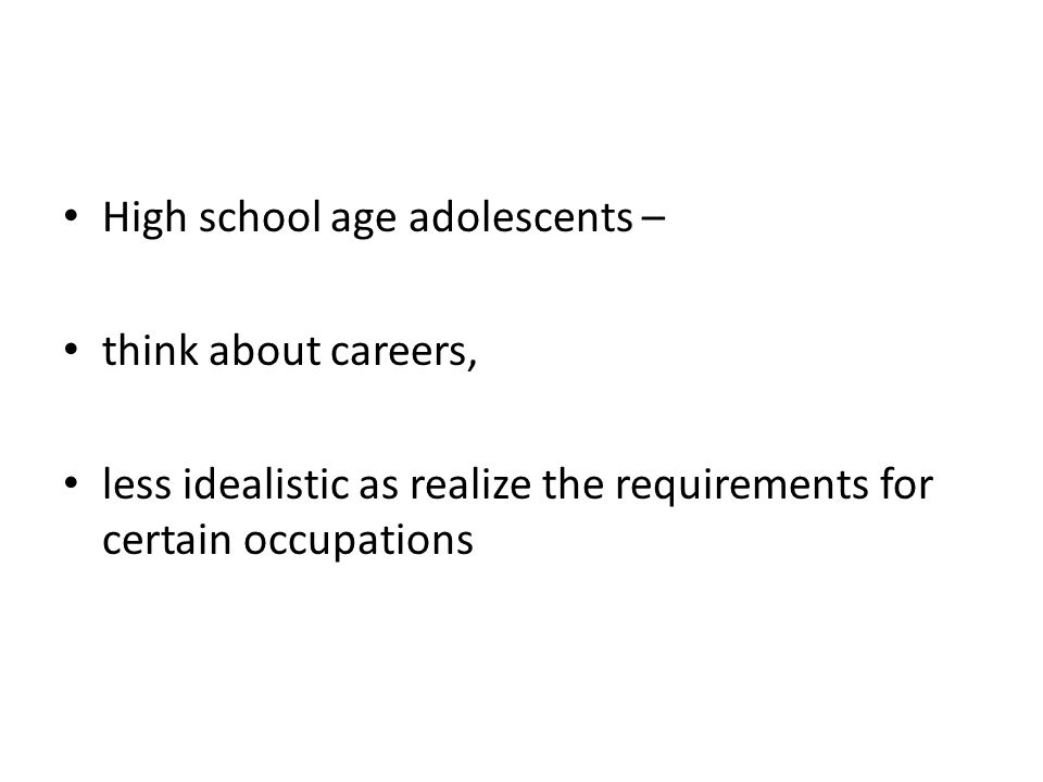 High school age adolescents – think about careers, less idealistic as realize the requirements for certain occupations