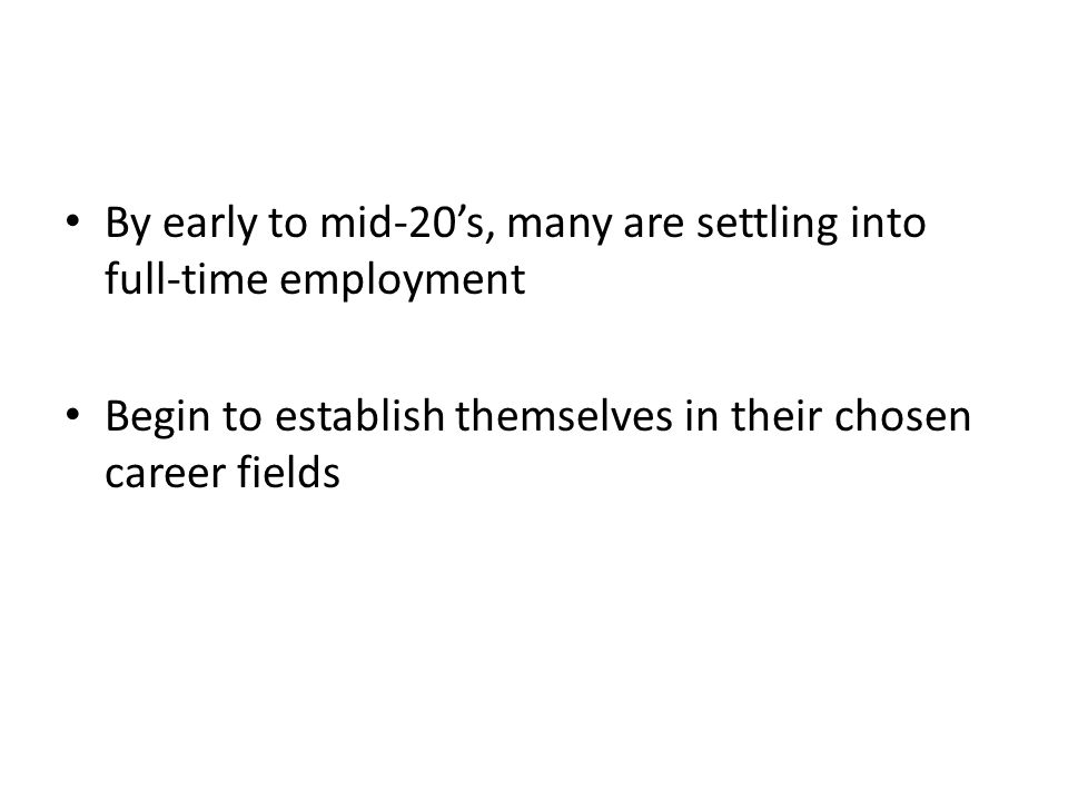 By early to mid-20's, many are settling into full-time employment Begin to establish themselves in their chosen career fields