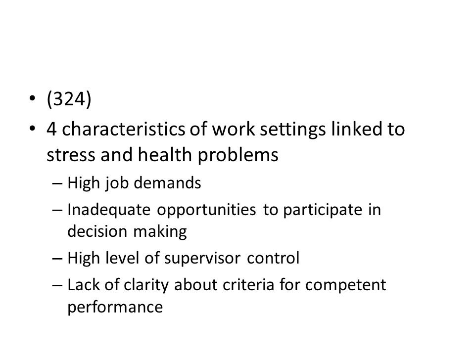 (324) 4 characteristics of work settings linked to stress and health problems – High job demands – Inadequate opportunities to participate in decision