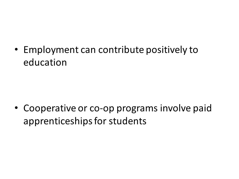 Employment can contribute positively to education Cooperative or co-op programs involve paid apprenticeships for students