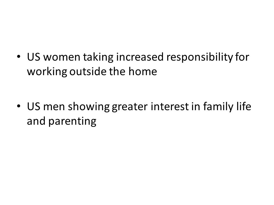 US women taking increased responsibility for working outside the home US men showing greater interest in family life and parenting