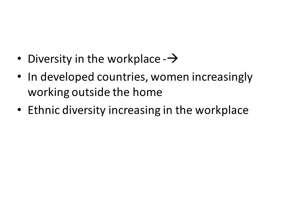 Diversity in the workplace -  In developed countries, women increasingly working outside the home Ethnic diversity increasing in the workplace