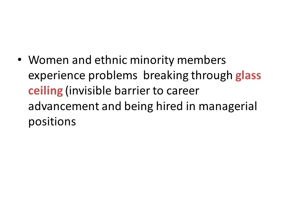Women and ethnic minority members experience problems breaking through glass ceiling (invisible barrier to career advancement and being hired in manag