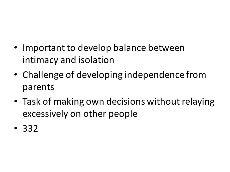 Important to develop balance between intimacy and isolation Challenge of developing independence from parents Task of making own decisions without rel