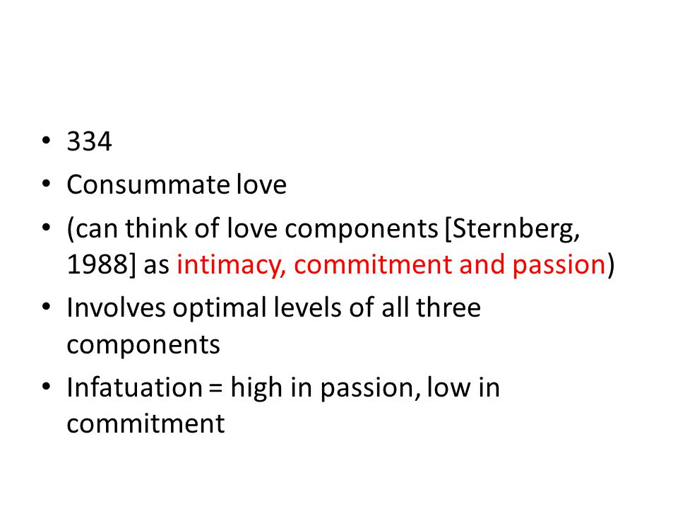 334 Consummate love (can think of love components [Sternberg, 1988] as intimacy, commitment and passion) Involves optimal levels of all three componen