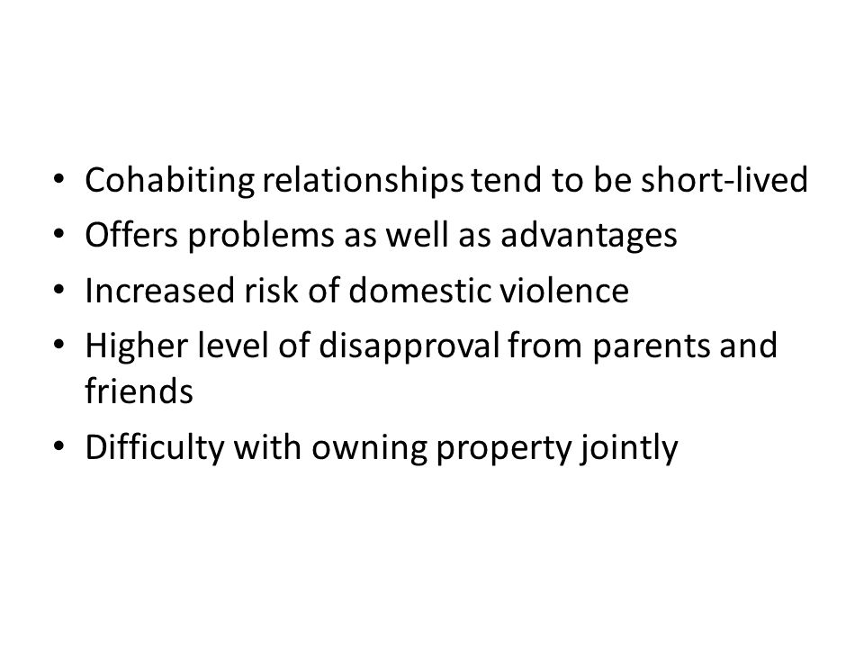 Cohabiting relationships tend to be short-lived Offers problems as well as advantages Increased risk of domestic violence Higher level of disapproval