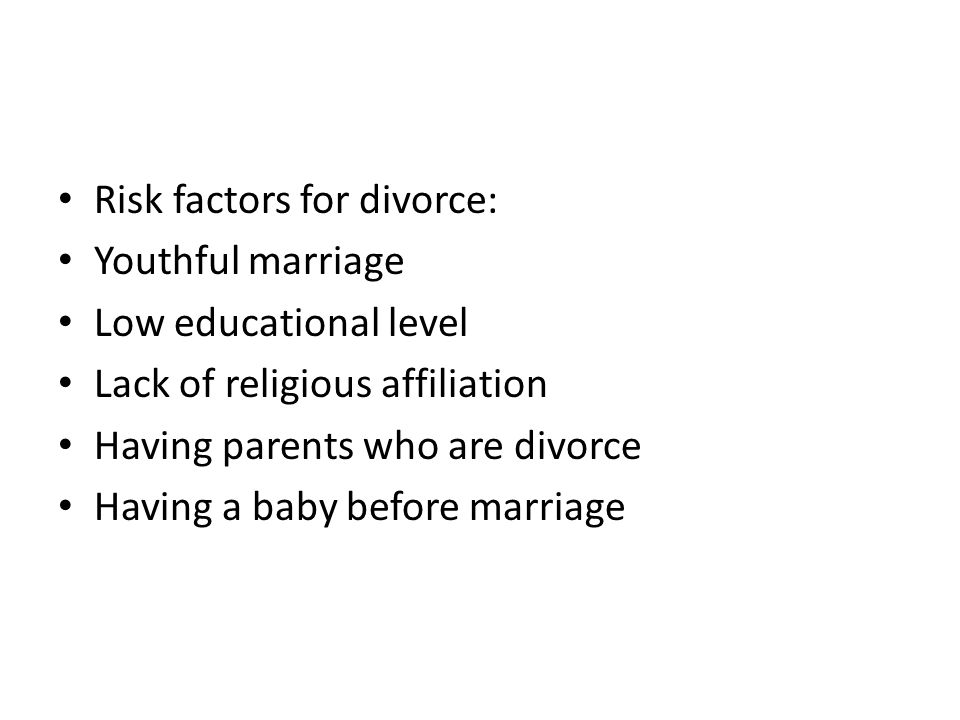 Risk factors for divorce: Youthful marriage Low educational level Lack of religious affiliation Having parents who are divorce Having a baby before ma