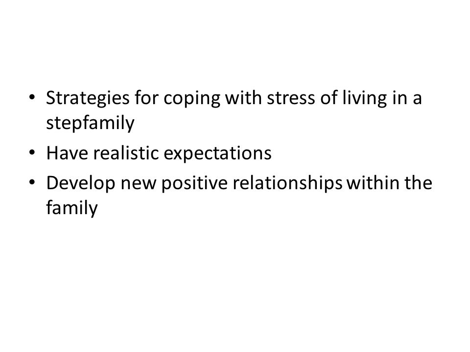 Strategies for coping with stress of living in a stepfamily Have realistic expectations Develop new positive relationships within the family