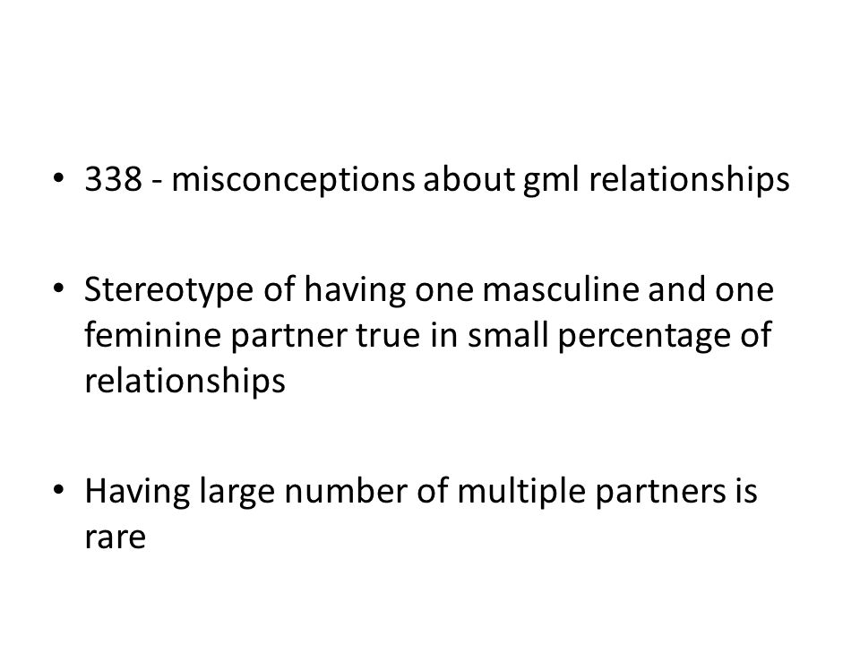 338 - misconceptions about gml relationships Stereotype of having one masculine and one feminine partner true in small percentage of relationships Hav