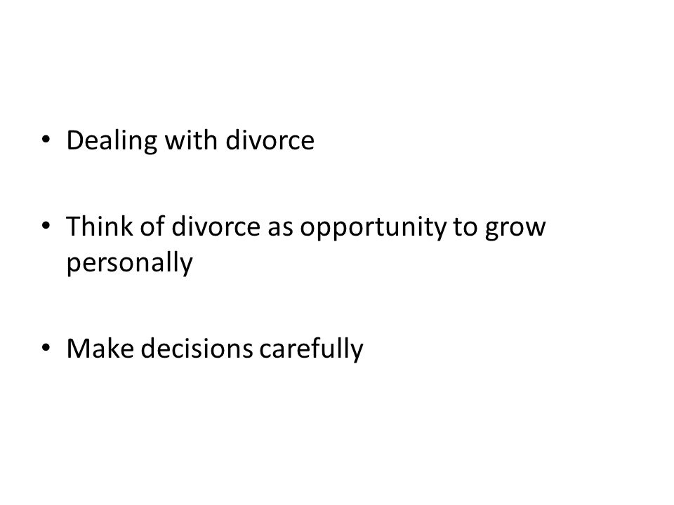 Dealing with divorce Think of divorce as opportunity to grow personally Make decisions carefully