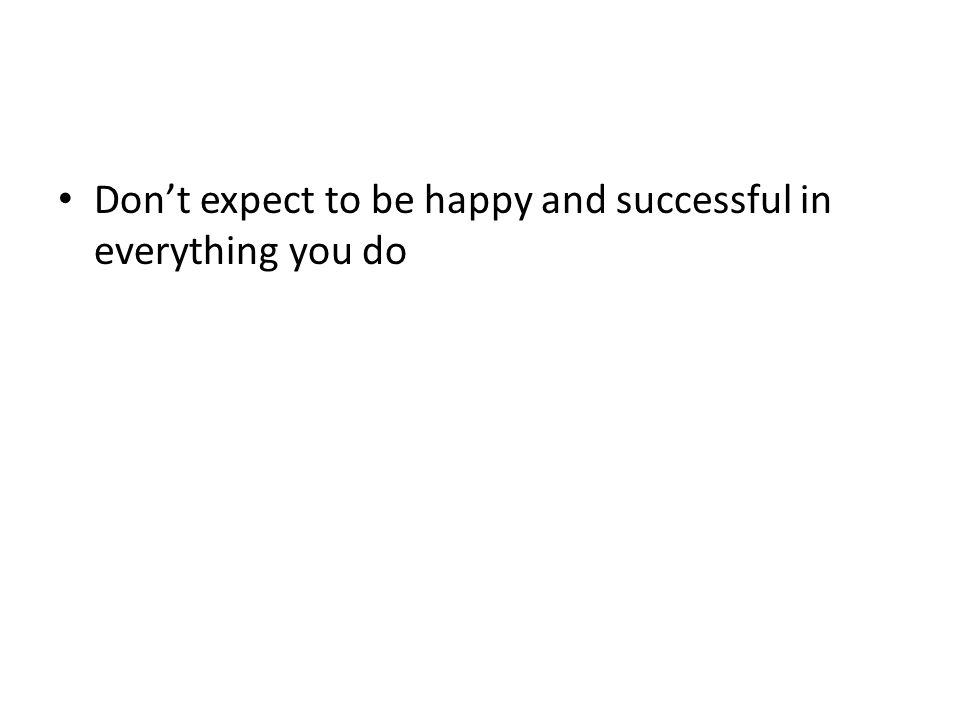 Don't expect to be happy and successful in everything you do