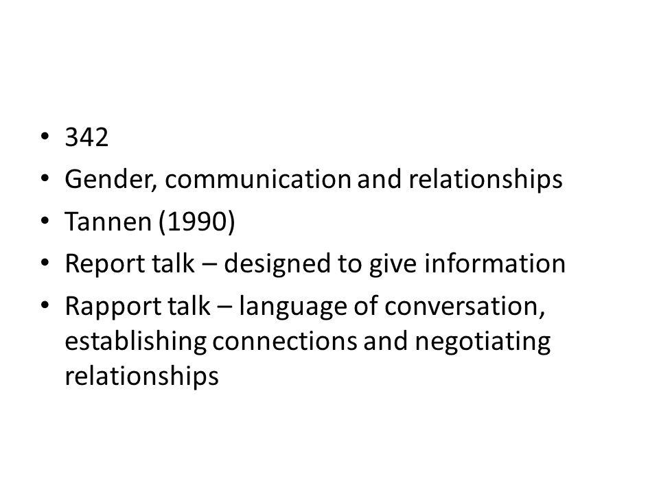 342 Gender, communication and relationships Tannen (1990) Report talk – designed to give information Rapport talk – language of conversation, establis