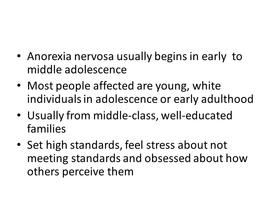 Anorexia nervosa usually begins in early to middle adolescence Most people affected are young, white individuals in adolescence or early adulthood Usu