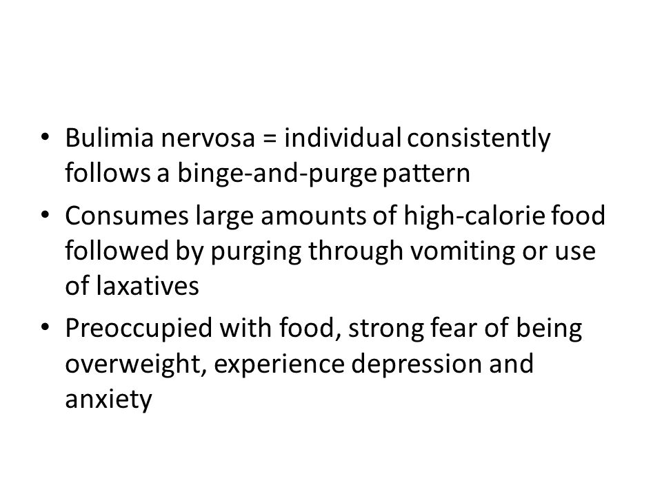Bulimia nervosa = individual consistently follows a binge-and-purge pattern Consumes large amounts of high-calorie food followed by purging through vo