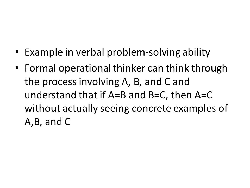 Example in verbal problem-solving ability Formal operational thinker can think through the process involving A, B, and C and understand that if A=B an