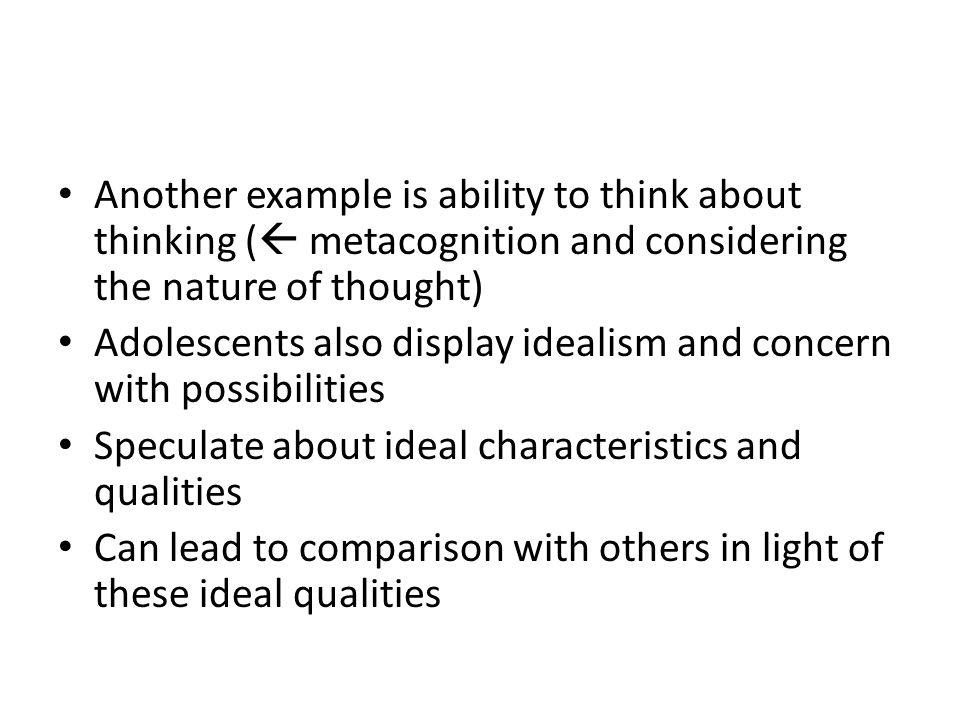 Another example is ability to think about thinking (  metacognition and considering the nature of thought) Adolescents also display idealism and conc
