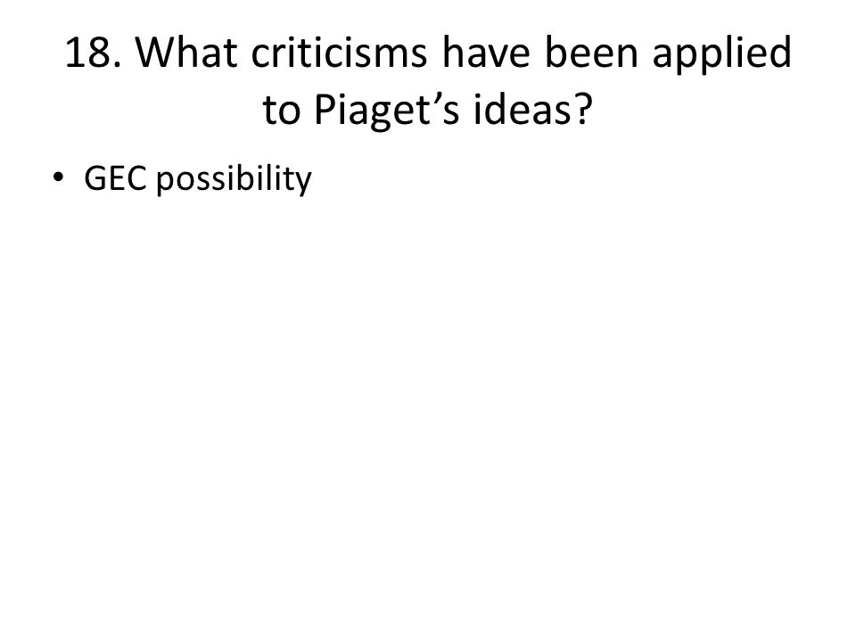 18. What criticisms have been applied to Piaget's ideas? GEC possibility