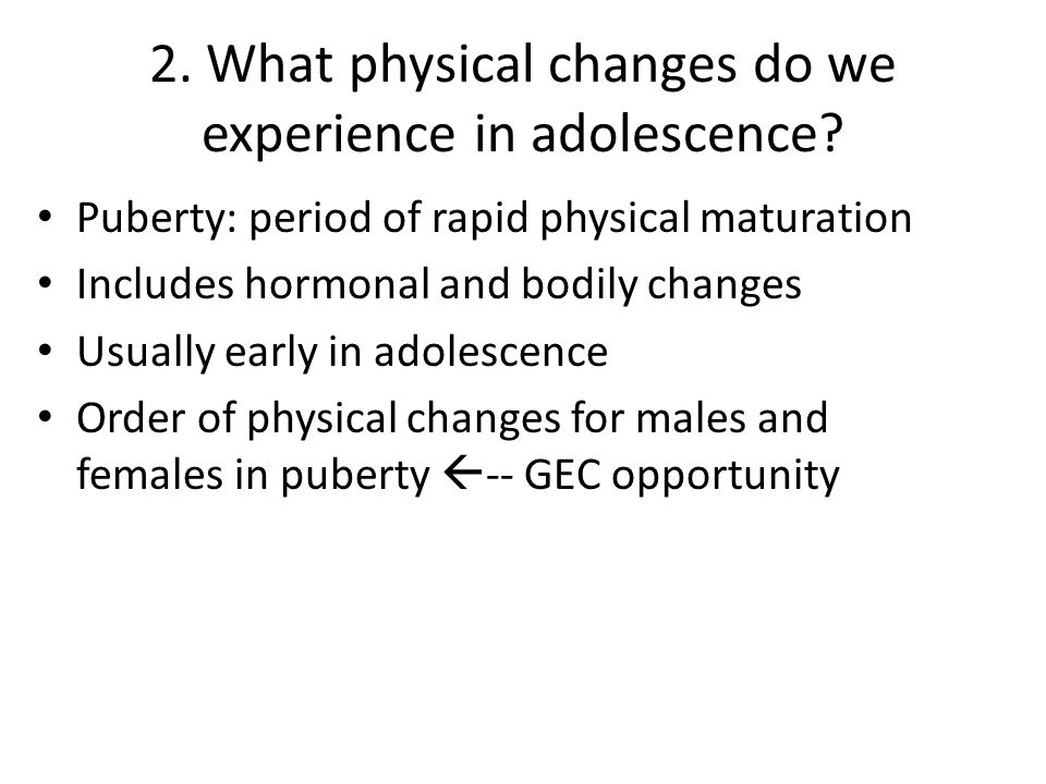 2. What physical changes do we experience in adolescence? Puberty: period of rapid physical maturation Includes hormonal and bodily changes Usually ea