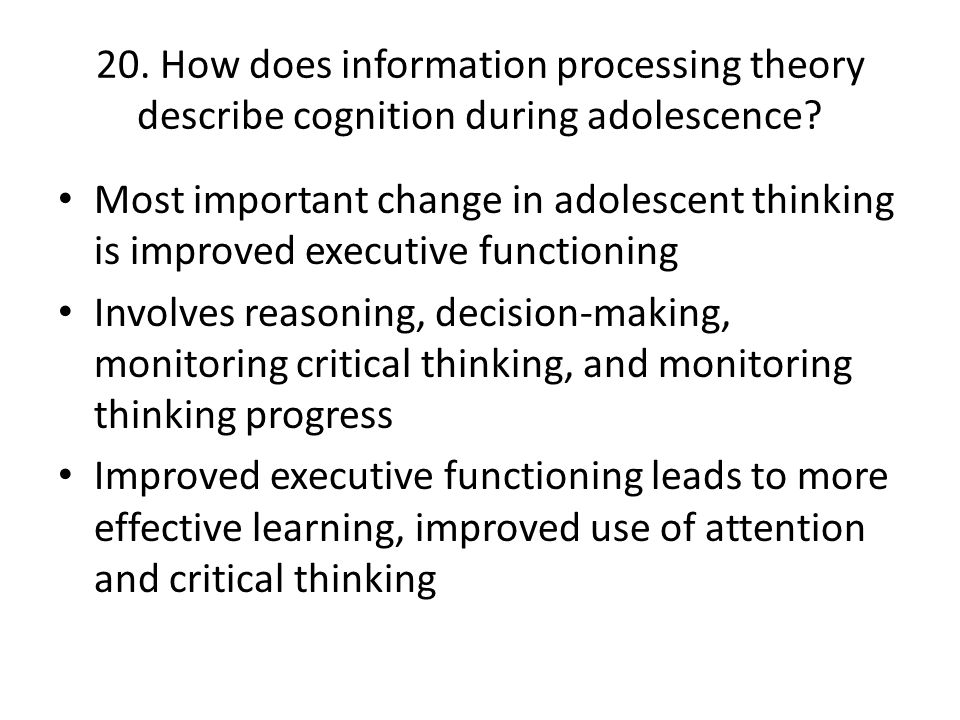 20. How does information processing theory describe cognition during adolescence? Most important change in adolescent thinking is improved executive f