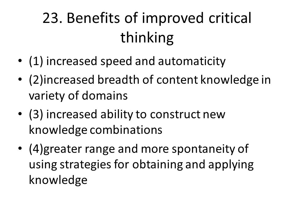 23. Benefits of improved critical thinking (1) increased speed and automaticity (2)increased breadth of content knowledge in variety of domains (3) in