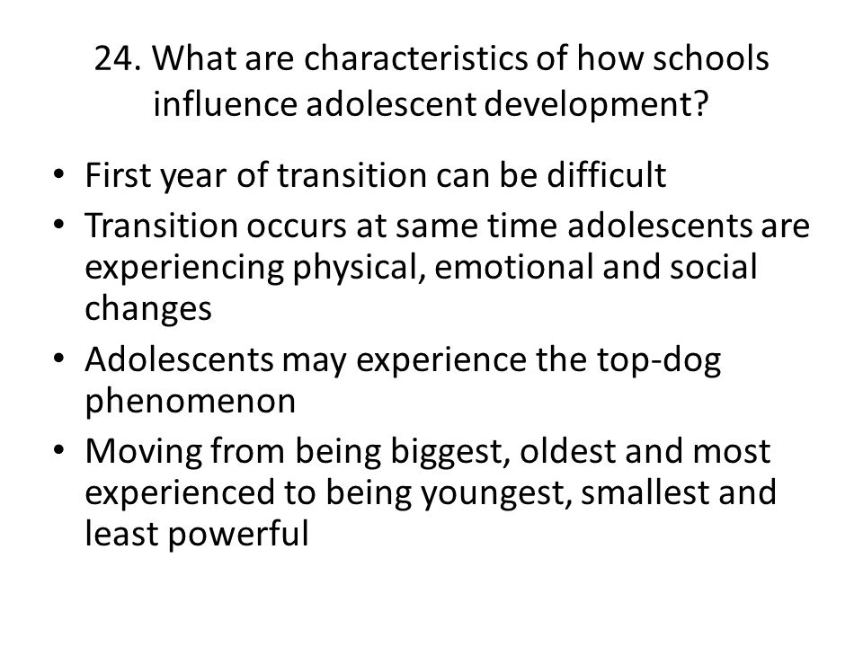 24. What are characteristics of how schools influence adolescent development? First year of transition can be difficult Transition occurs at same time