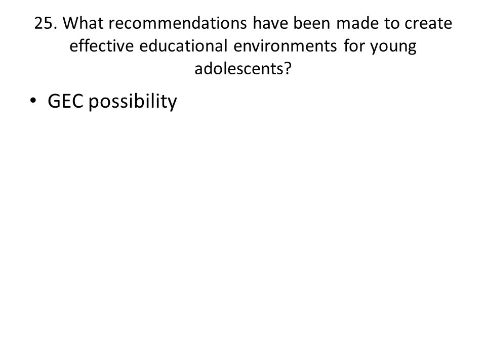 25. What recommendations have been made to create effective educational environments for young adolescents? GEC possibility