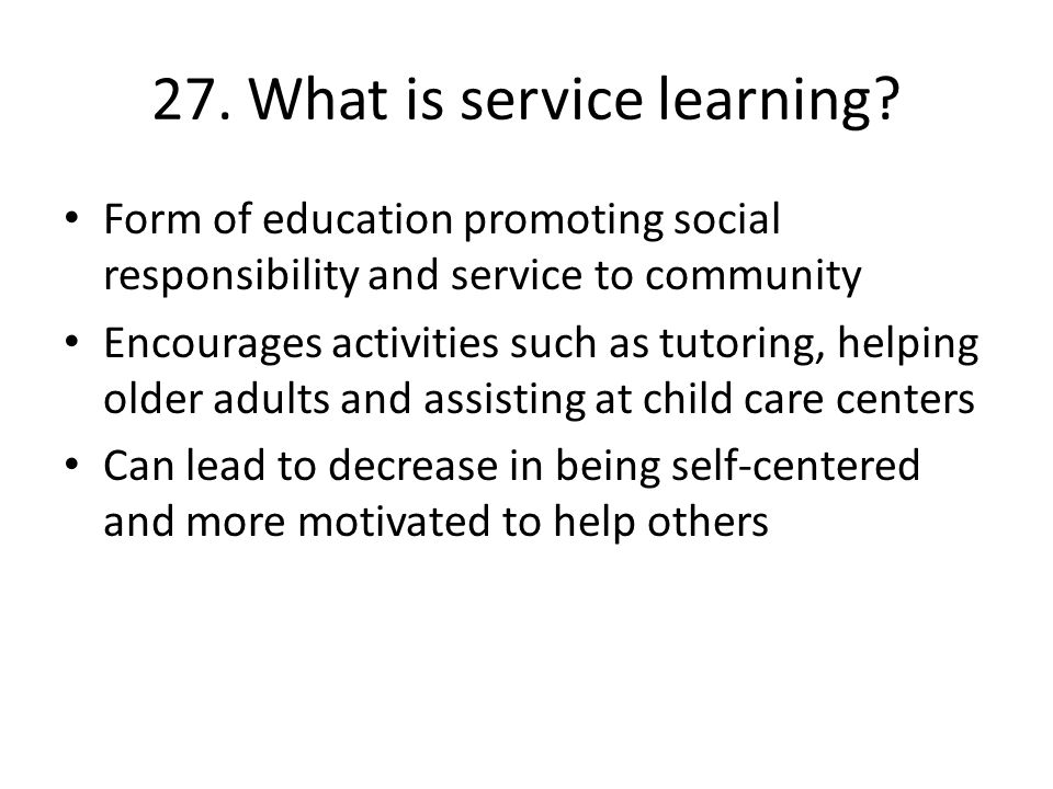 27. What is service learning? Form of education promoting social responsibility and service to community Encourages activities such as tutoring, helpi