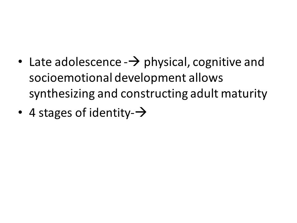 Late adolescence -  physical, cognitive and socioemotional development allows synthesizing and constructing adult maturity 4 stages of identity- 