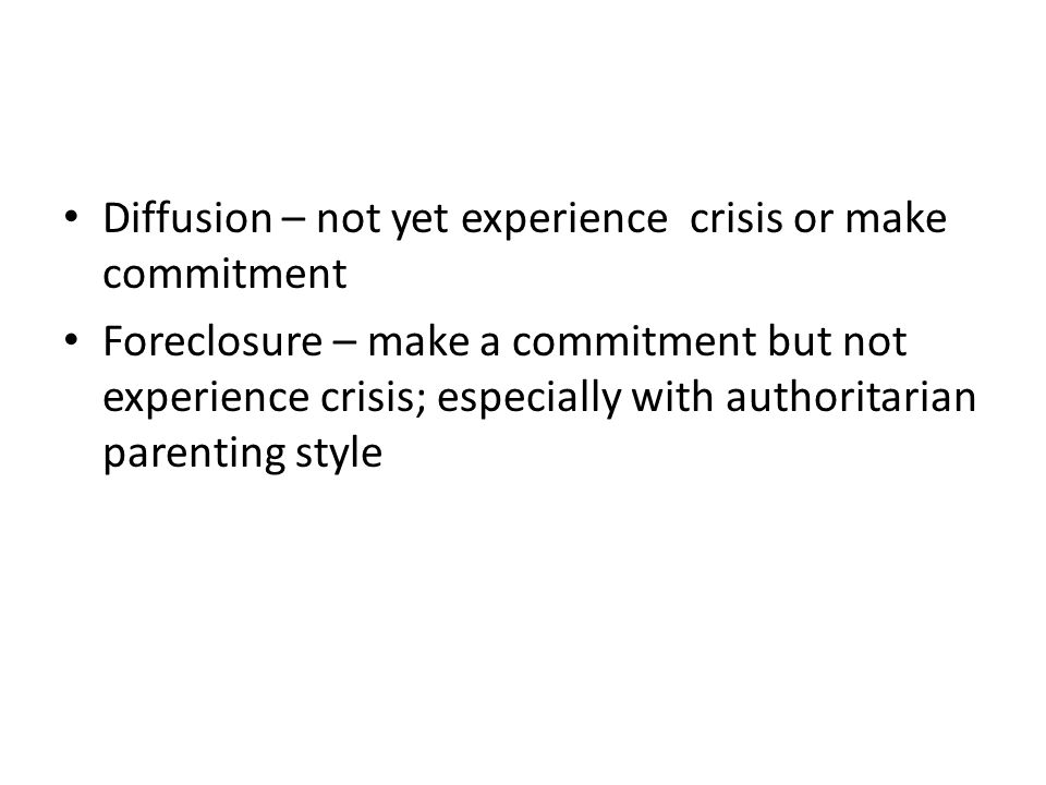 Diffusion – not yet experience crisis or make commitment Foreclosure – make a commitment but not experience crisis; especially with authoritarian pare