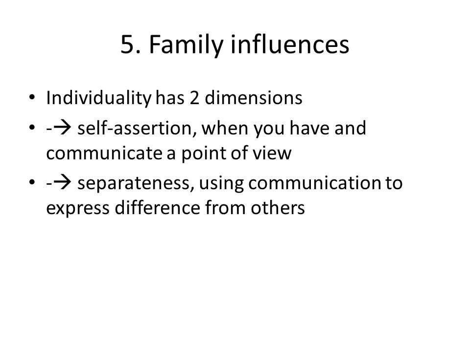5. Family influences Individuality has 2 dimensions -  self-assertion, when you have and communicate a point of view -  separateness, using communic