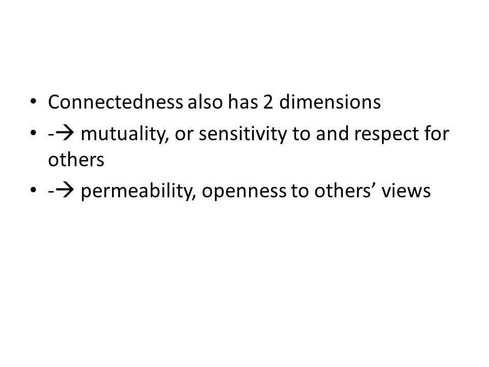 Connectedness also has 2 dimensions -  mutuality, or sensitivity to and respect for others -  permeability, openness to others' views
