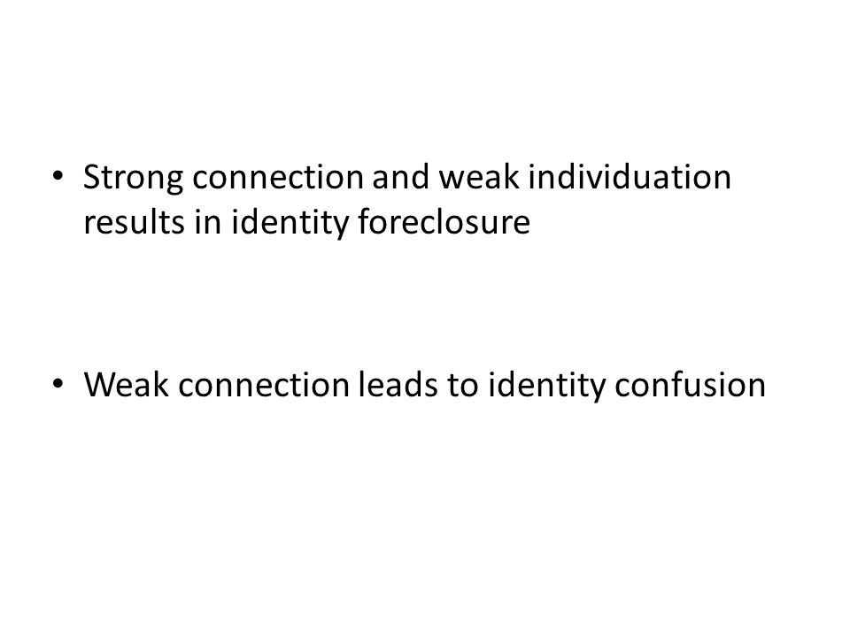 Strong connection and weak individuation results in identity foreclosure Weak connection leads to identity confusion