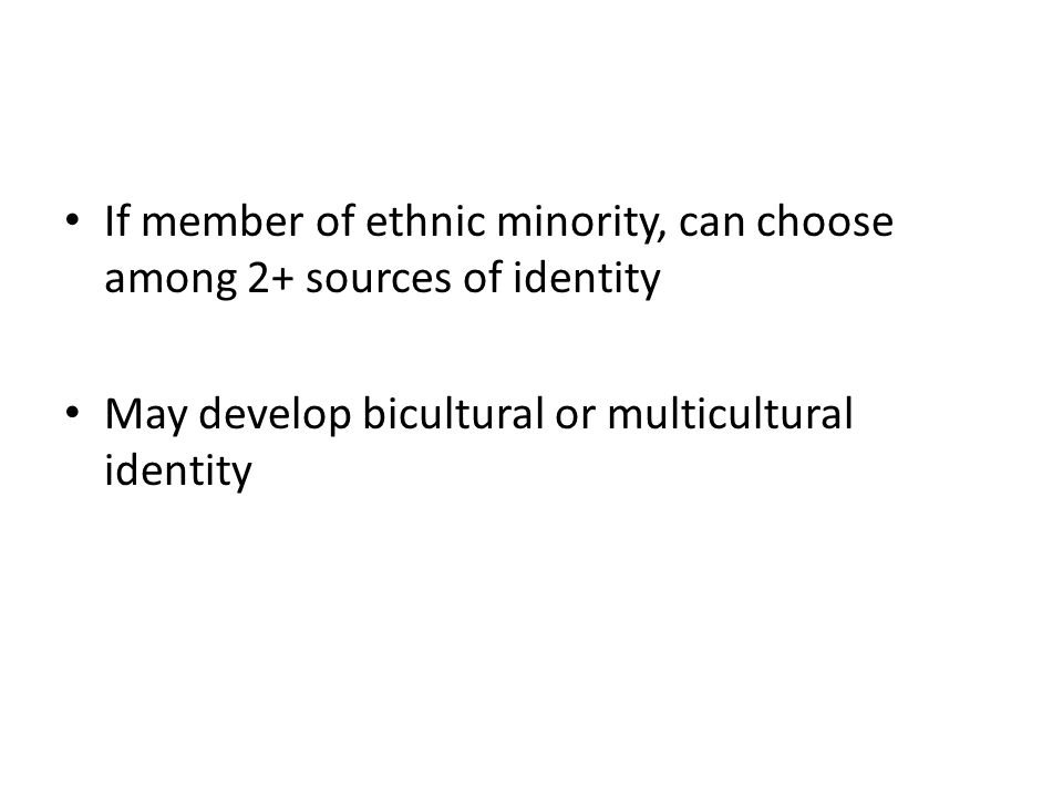 If member of ethnic minority, can choose among 2+ sources of identity May develop bicultural or multicultural identity