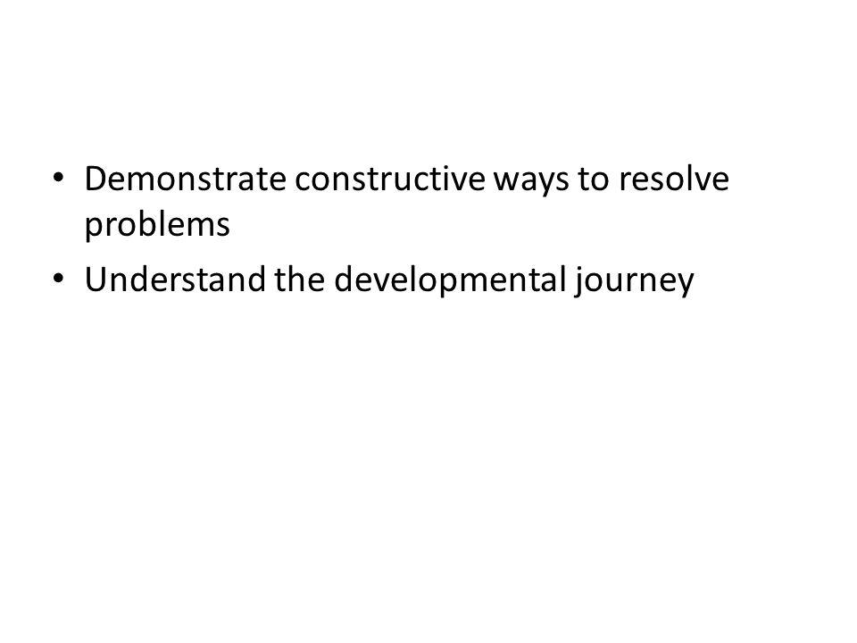 Demonstrate constructive ways to resolve problems Understand the developmental journey